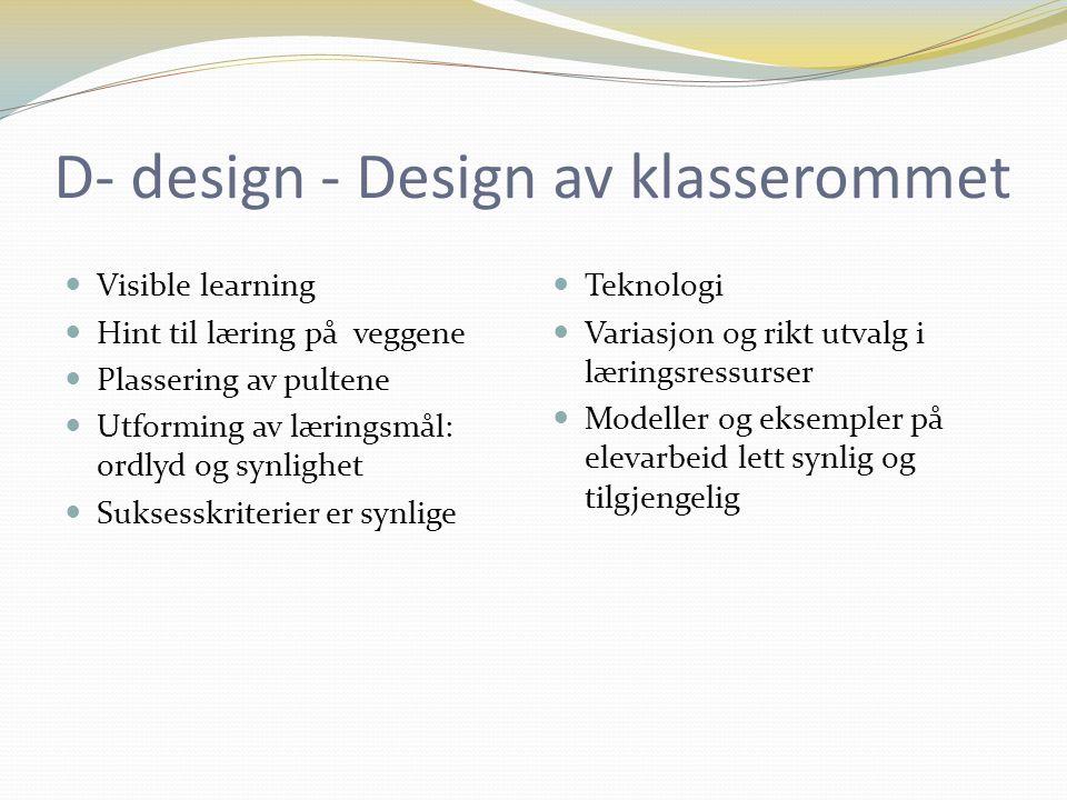 D- design - Design av klasserommet Visible learning Hint til læring på veggene Plassering av pultene Utforming av læringsmål: ordlyd og synlighet Suksesskriterier er synlige Teknologi Variasjon og rikt utvalg i læringsressurser Modeller og eksempler på elevarbeid lett synlig og tilgjengelig