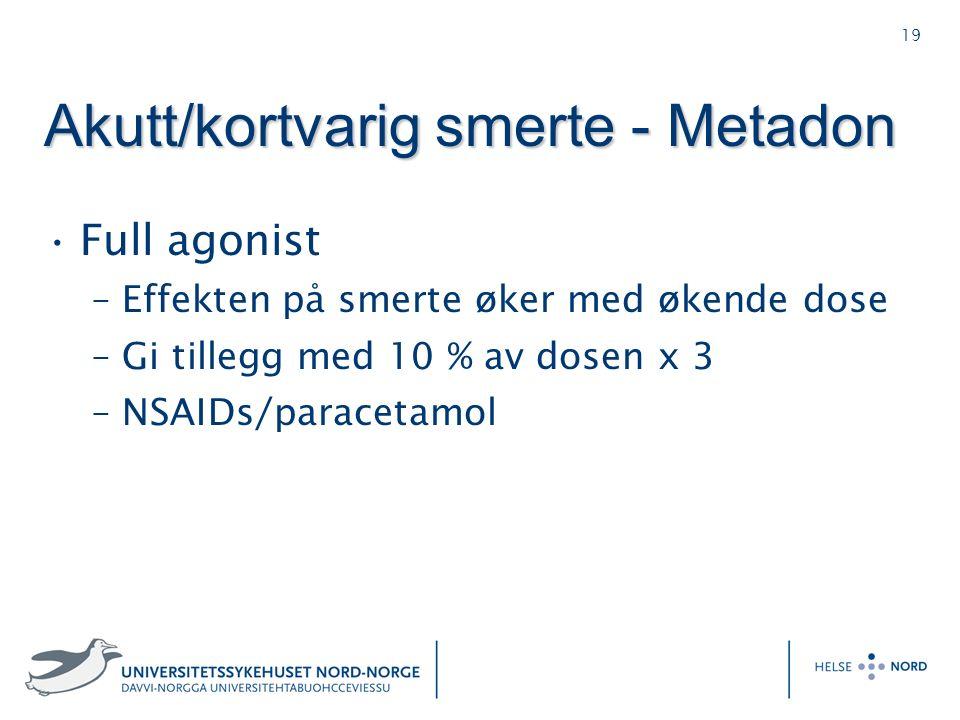 19 Akutt/kortvarig smerte - Metadon Full agonist –Effekten på smerte øker med økende dose –Gi tillegg med 10 % av dosen x 3 –NSAIDs/paracetamol