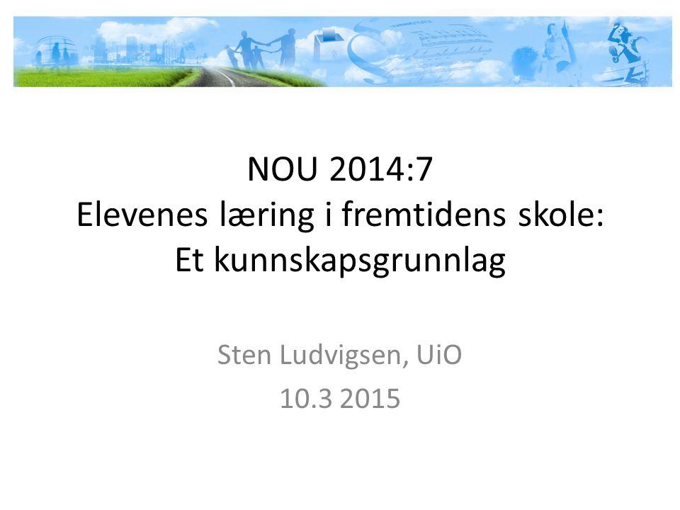 NOU 2014:7 Elevenes læring i fremtidens skole: Et kunnskapsgrunnlag Sten Ludvigsen, UiO 10.3 2015