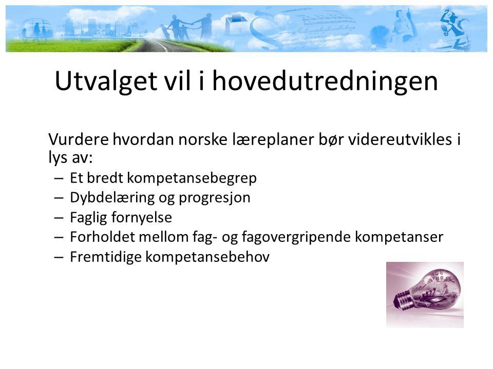 Utvalget vil i hovedutredningen Vurdere hvordan norske læreplaner bør videreutvikles i lys av: – Et bredt kompetansebegrep – Dybdelæring og progresjon