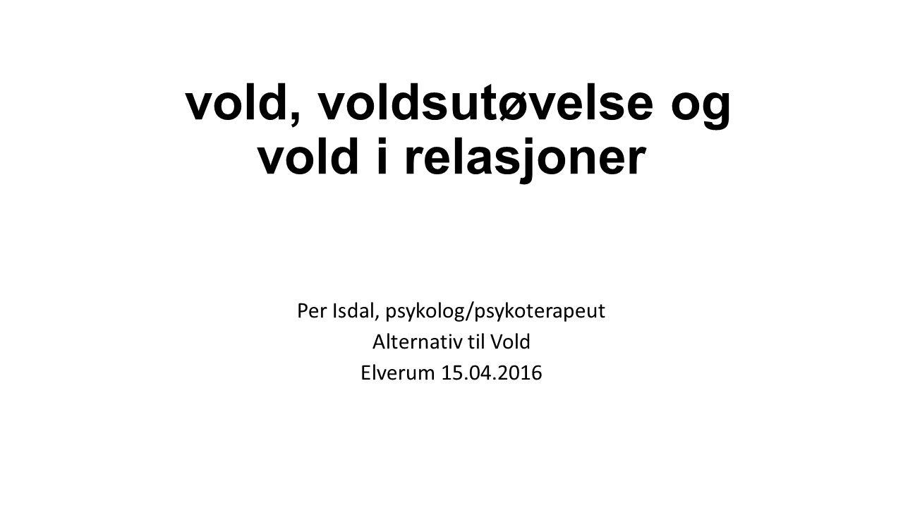 vold, voldsutøvelse og vold i relasjoner Per Isdal, psykolog/psykoterapeut Alternativ til Vold Elverum 15.04.2016