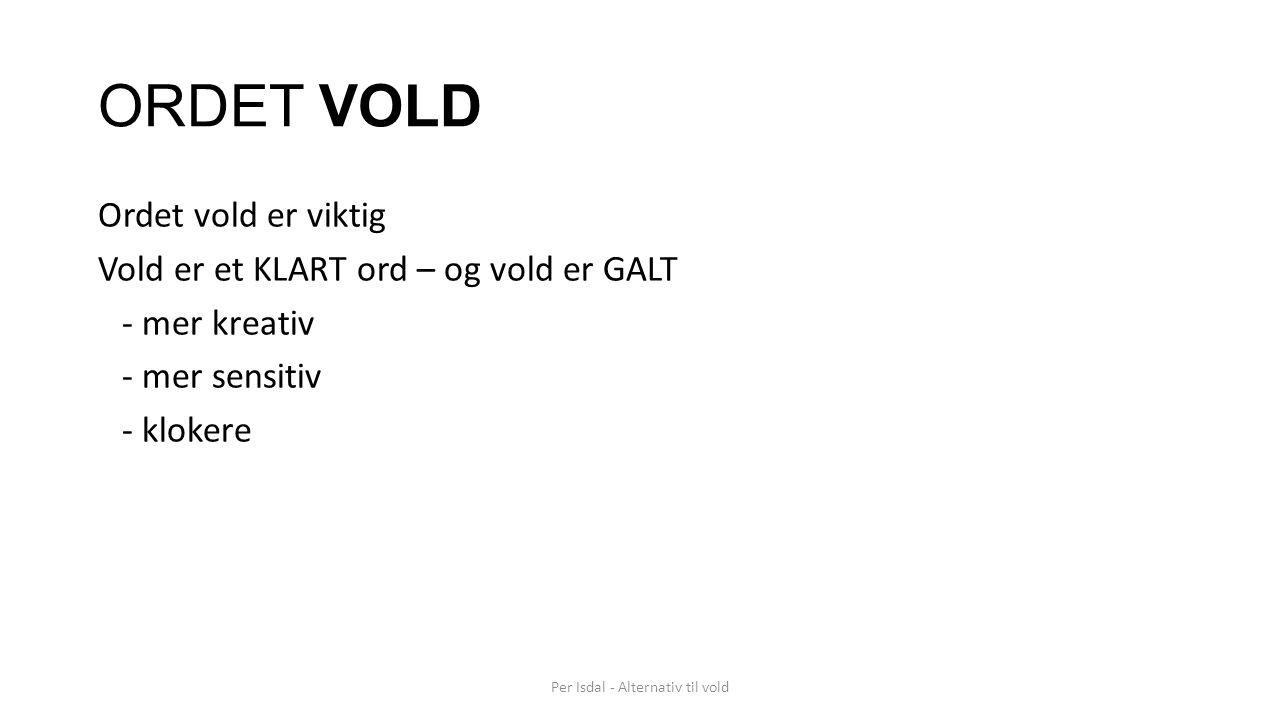 ORDET VOLD Ordet vold er viktig Vold er et KLART ord – og vold er GALT - mer kreativ - mer sensitiv - klokere Per Isdal - Alternativ til vold