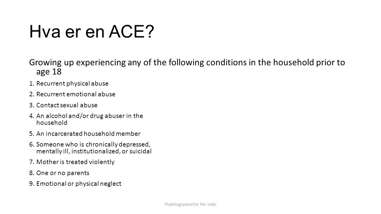 Hva er en ACE? Growing up experiencing any of the following conditions in the household prior to age 18 1. Recurrent physical abuse 2. Recurrent emoti