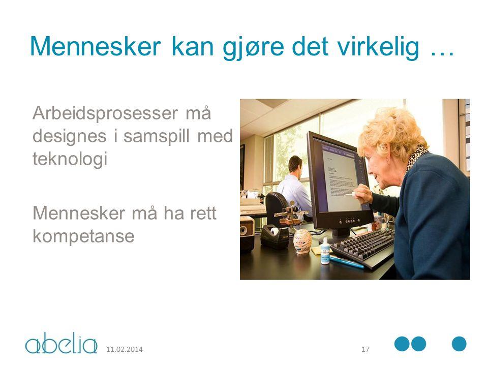 Mennesker kan gjøre det virkelig … Arbeidsprosesser må designes i samspill med teknologi Mennesker må ha rett kompetanse 11.02.201417