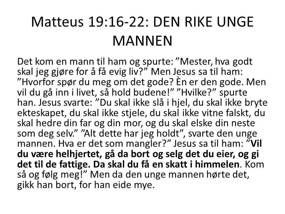 Matteus 19:16-22: DEN RIKE UNGE MANNEN Det kom en mann til ham og spurte: Mester, hva godt skal jeg gjøre for å få evig liv? Men Jesus sa til ham: Hvorfor spør du meg om det gode.