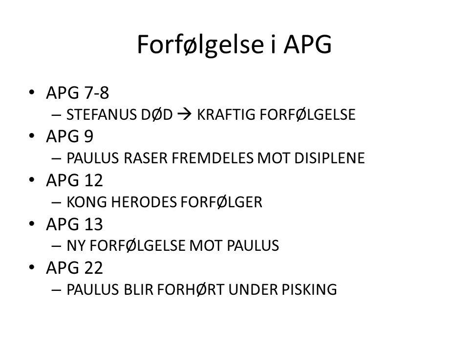 Forfølgelse i APG APG 7-8 – STEFANUS DØD  KRAFTIG FORFØLGELSE APG 9 – PAULUS RASER FREMDELES MOT DISIPLENE APG 12 – KONG HERODES FORFØLGER APG 13 – NY FORFØLGELSE MOT PAULUS APG 22 – PAULUS BLIR FORHØRT UNDER PISKING