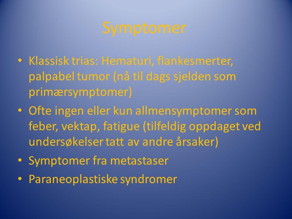 Symptomer Klassisk trias: Hematuri, flankesmerter, palpabel tumor (nå til dags sjelden som primærsymptomer) Ofte ingen eller kun allmensymptomer som feber, vektap, fatigue (tilfeldig oppdaget ved undersøkelser tatt av andre årsaker) Symptomer fra metastaser Paraneoplastiske syndromer