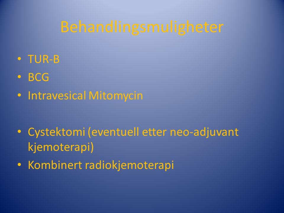 Behandlingsmuligheter TUR-B BCG Intravesical Mitomycin Cystektomi (eventuell etter neo-adjuvant kjemoterapi) Kombinert radiokjemoterapi