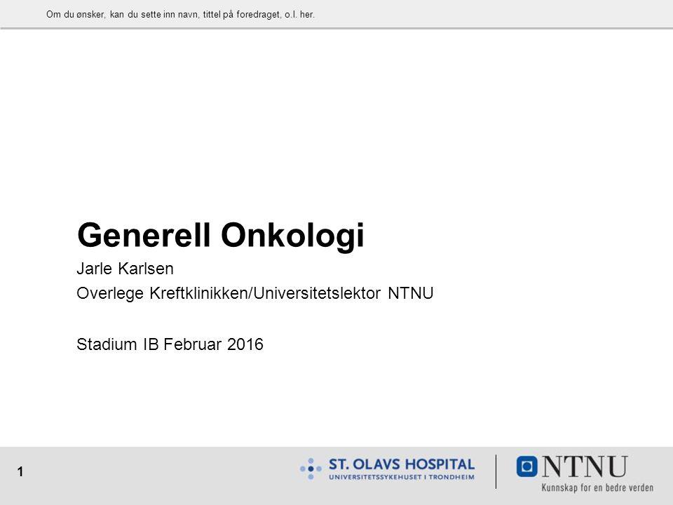 1 Generell Onkologi Jarle Karlsen Overlege Kreftklinikken/Universitetslektor NTNU Stadium IB Februar 2016 Om du ønsker, kan du sette inn navn, tittel