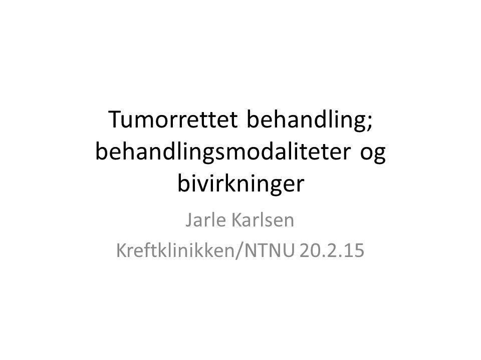 Tumorrettet behandling; behandlingsmodaliteter og bivirkninger Jarle Karlsen Kreftklinikken/NTNU 20.2.15
