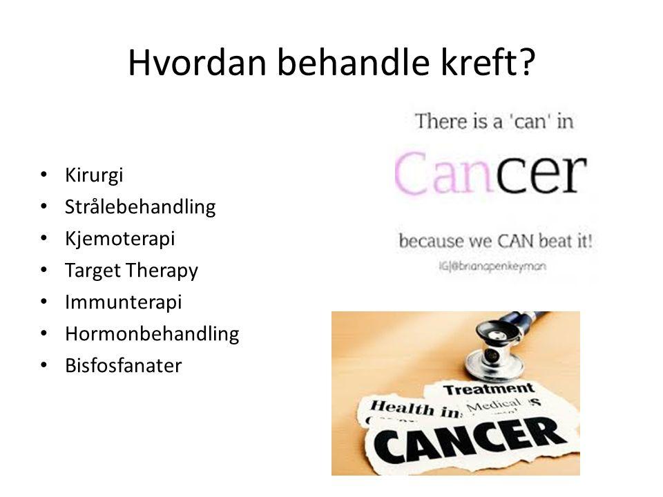 Hvordan behandle kreft? Kirurgi Strålebehandling Kjemoterapi Target Therapy Immunterapi Hormonbehandling Bisfosfanater