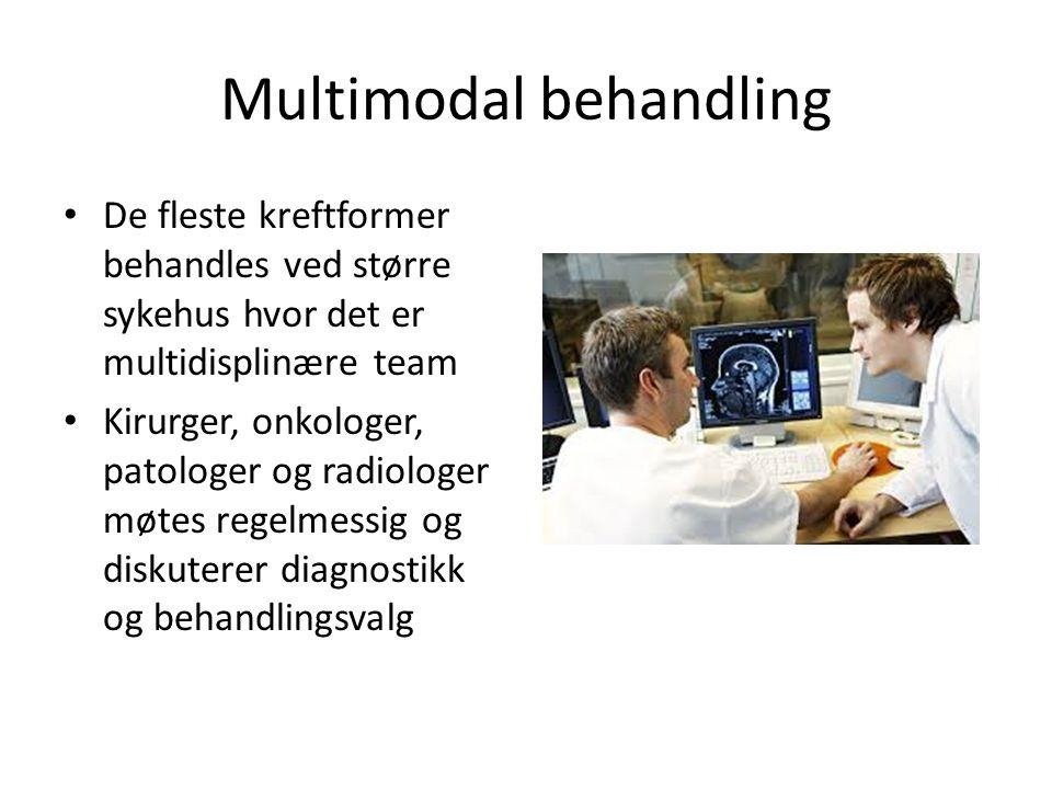 Multimodal behandling De fleste kreftformer behandles ved større sykehus hvor det er multidisplinære team Kirurger, onkologer, patologer og radiologer møtes regelmessig og diskuterer diagnostikk og behandlingsvalg