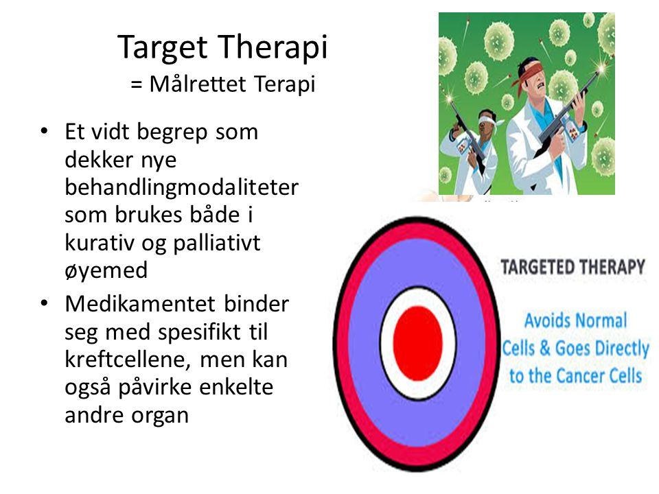 Target Therapi = Målrettet Terapi Et vidt begrep som dekker nye behandlingmodaliteter som brukes både i kurativ og palliativt øyemed Medikamentet binder seg med spesifikt til kreftcellene, men kan også påvirke enkelte andre organ