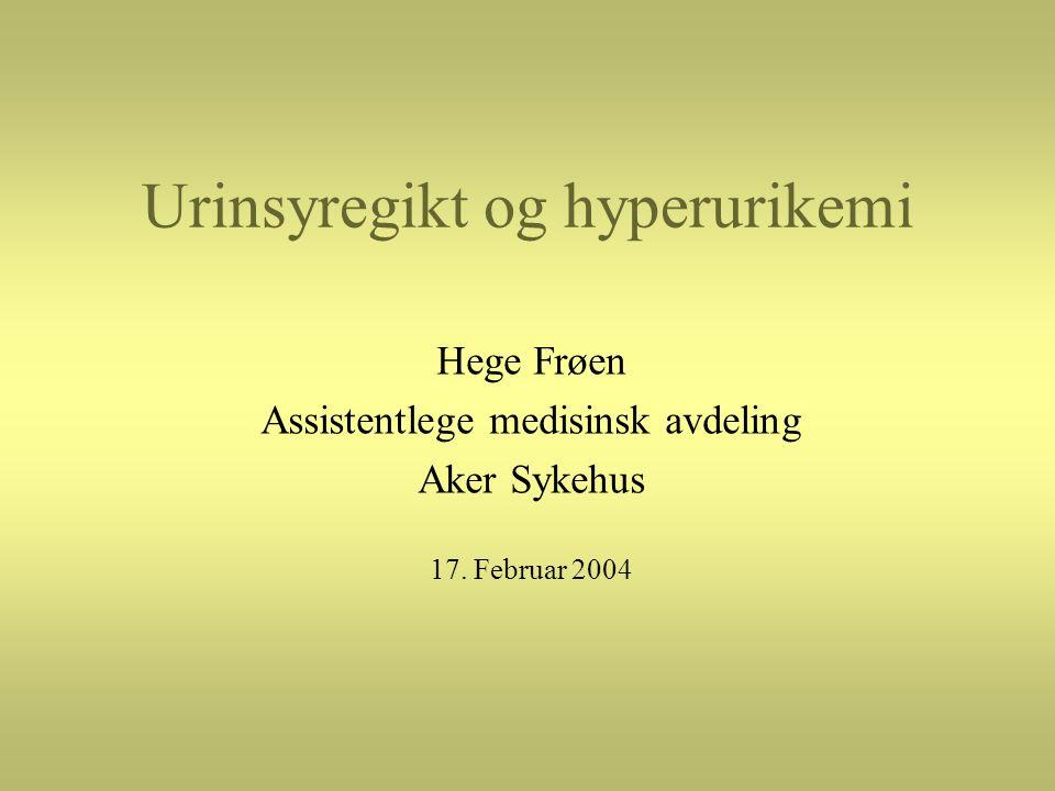 Urinsyregikt og hyperurikemi Hege Frøen Assistentlege medisinsk avdeling Aker Sykehus 17. Februar 2004