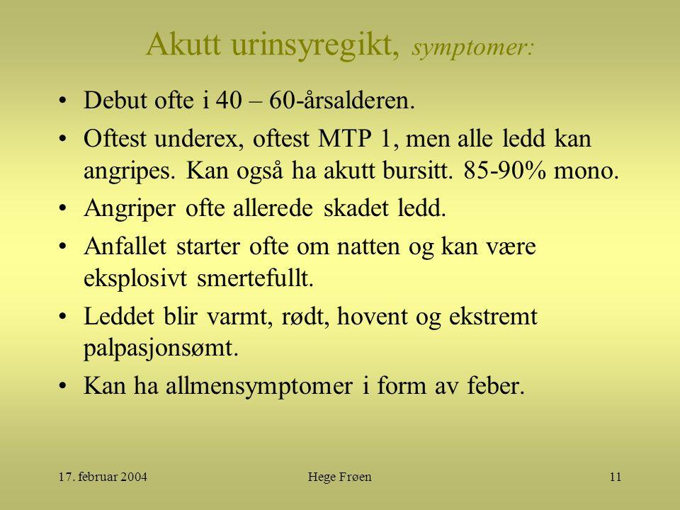 17. februar 2004Hege Frøen11 Akutt urinsyregikt, symptomer: Debut ofte i 40 – 60-årsalderen. Oftest underex, oftest MTP 1, men alle ledd kan angripes.