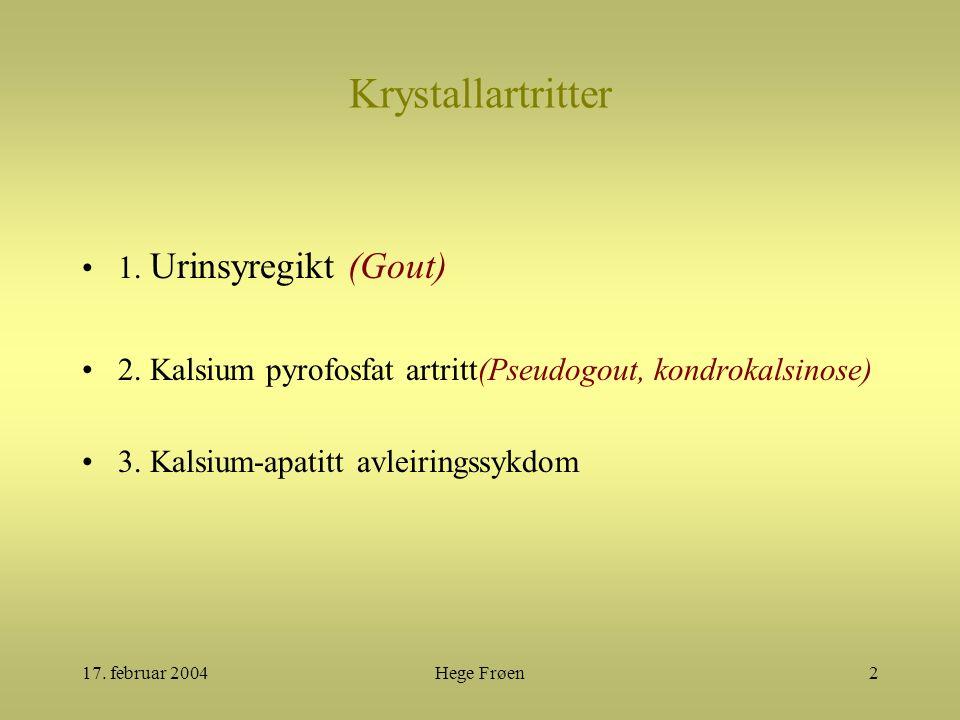 17. februar 2004Hege Frøen2 Krystallartritter 1. Urinsyregikt (Gout) 2. Kalsium pyrofosfat artritt(Pseudogout, kondrokalsinose) 3. Kalsium-apatitt avl