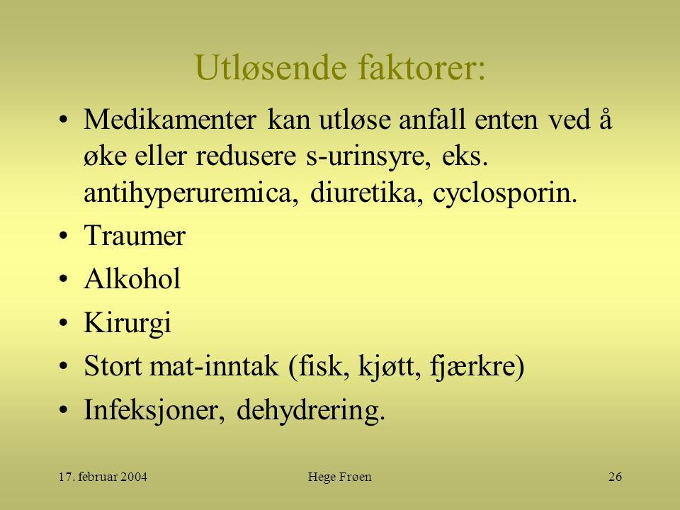 17. februar 2004Hege Frøen26 Utløsende faktorer: Medikamenter kan utløse anfall enten ved å øke eller redusere s-urinsyre, eks. antihyperuremica, diur