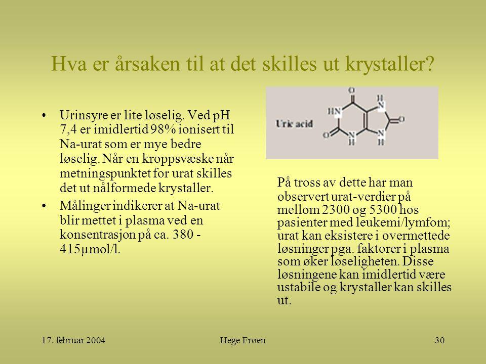 17. februar 2004Hege Frøen30 Hva er årsaken til at det skilles ut krystaller? Urinsyre er lite løselig. Ved pH 7,4 er imidlertid 98% ionisert til Na-u