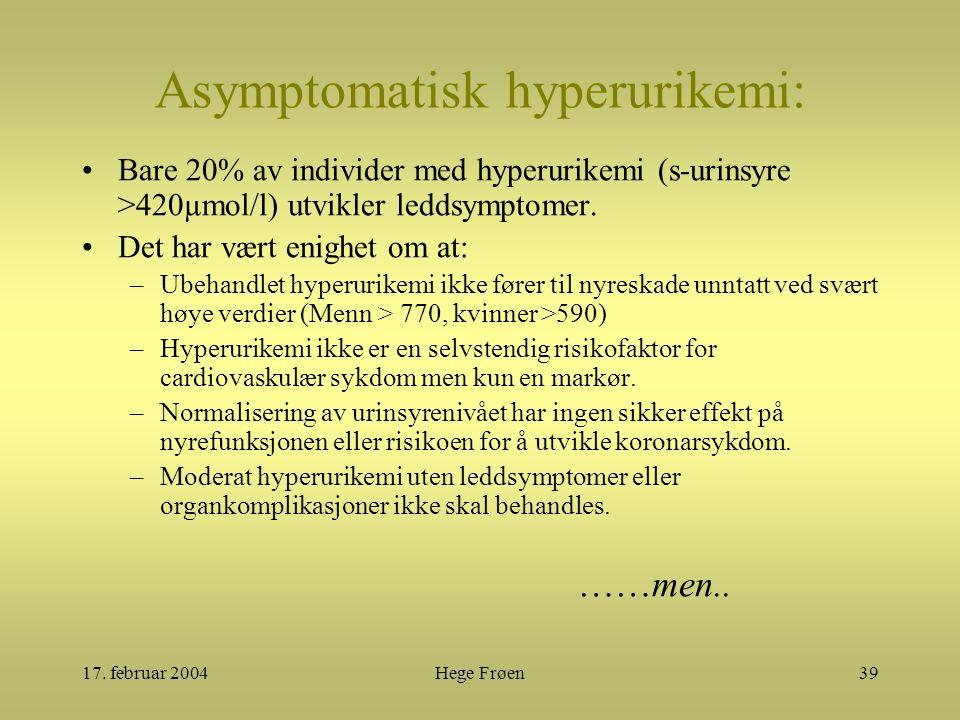 17. februar 2004Hege Frøen39 Asymptomatisk hyperurikemi: Bare 20% av individer med hyperurikemi (s-urinsyre >420µmol/l) utvikler leddsymptomer. Det ha