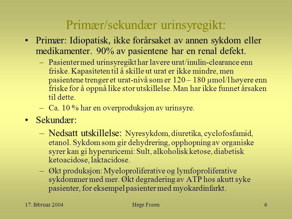 17. februar 2004Hege Frøen6 Primær/sekundær urinsyregikt: Primær: Idiopatisk, ikke forårsaket av annen sykdom eller medikamenter. 90% av pasientene ha