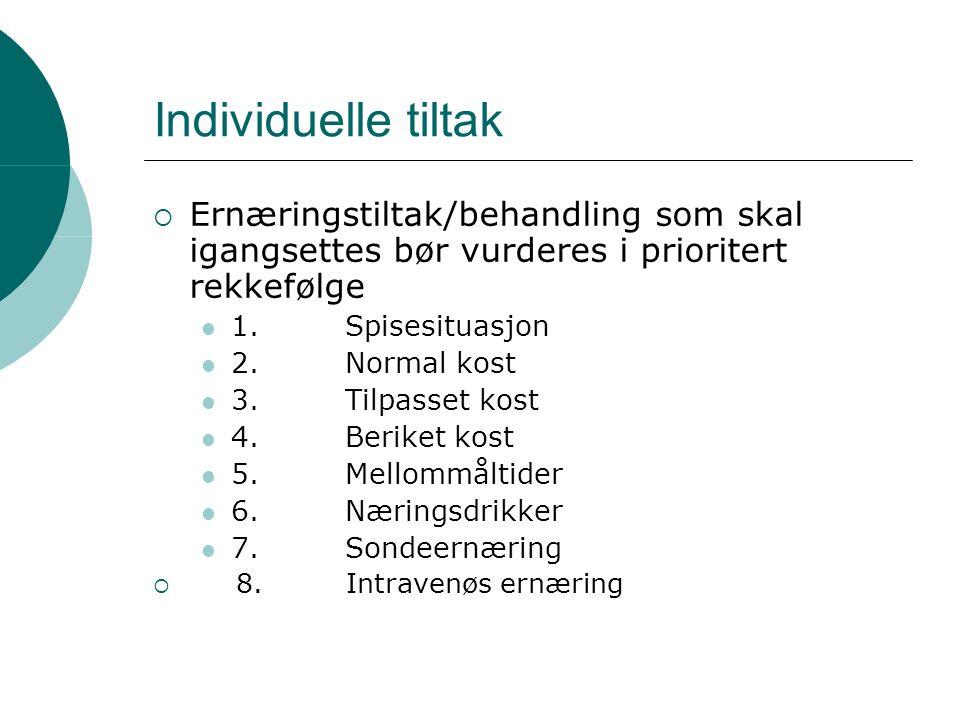 Individuelle tiltak  Ernæringstiltak/behandling som skal igangsettes bør vurderes i prioritert rekkefølge 1.Spisesituasjon 2.Normal kost 3.Tilpasset kost 4.Beriket kost 5.Mellommåltider 6.Næringsdrikker 7.Sondeernæring  8.