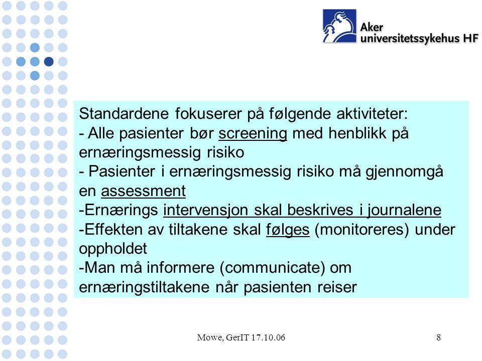 Mowe, GerIT 17.10.068 Standardene fokuserer på følgende aktiviteter: - Alle pasienter bør screening med henblikk på ernæringsmessig risiko - Pasienter i ernæringsmessig risiko må gjennomgå en assessment -Ernærings intervensjon skal beskrives i journalene -Effekten av tiltakene skal følges (monitoreres) under oppholdet -Man må informere (communicate) om ernæringstiltakene når pasienten reiser