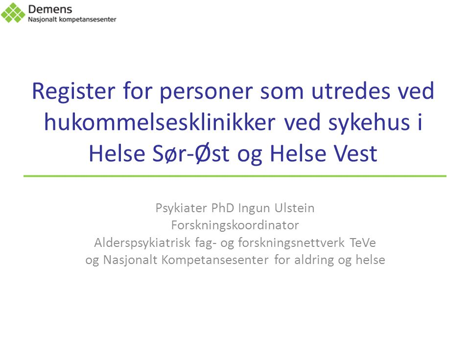 Register for personer som utredes ved hukommelsesklinikker ved sykehus i Helse Sør-Øst og Helse Vest Psykiater PhD Ingun Ulstein Forskningskoordinator Alderspsykiatrisk fag- og forskningsnettverk TeVe og Nasjonalt Kompetansesenter for aldring og helse