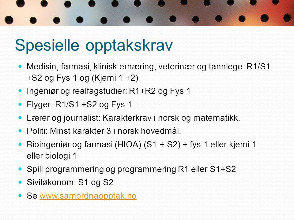 Spesielle opptakskrav Medisin, farmasi, klinisk ernæring, veterinær og tannlege: R1/S1 +S2 og Fys 1 og (Kjemi 1 +2) Ingeniør og realfagstudier: R1+R2 og Fys 1 Flyger: R1/S1 +S2 og Fys 1 Lærer og journalist: Karakterkrav i norsk og matematikk.