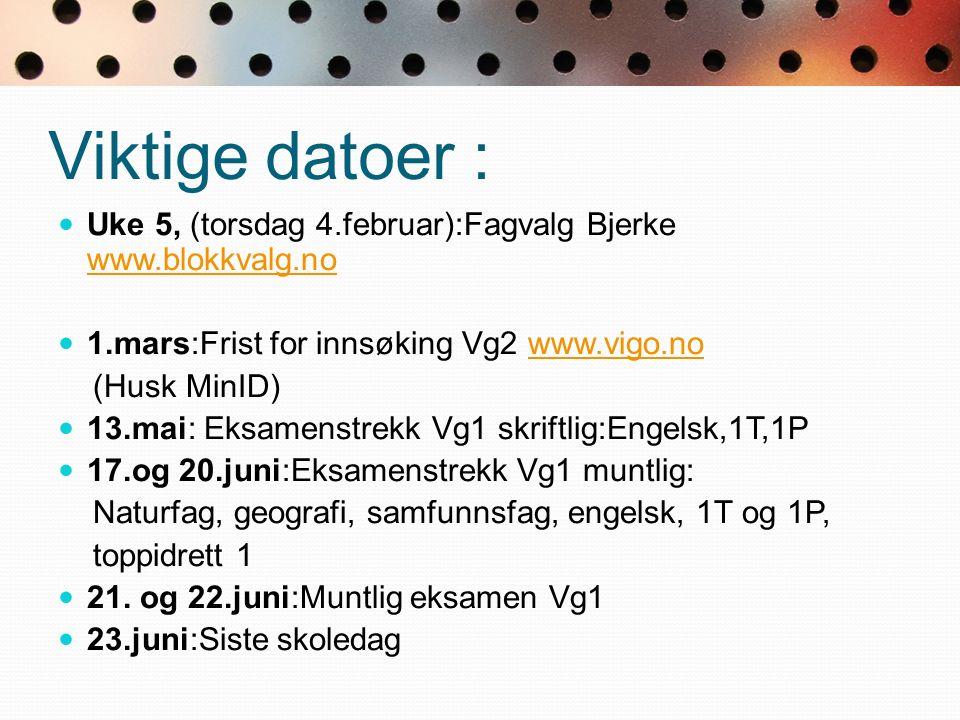 Viktige datoer : Uke 5, (torsdag 4.februar):Fagvalg Bjerke www.blokkvalg.no www.blokkvalg.no 1.mars:Frist for innsøking Vg2 www.vigo.nowww.vigo.no (Husk MinID) 13.mai: Eksamenstrekk Vg1 skriftlig:Engelsk,1T,1P 17.og 20.juni:Eksamenstrekk Vg1 muntlig: Naturfag, geografi, samfunnsfag, engelsk, 1T og 1P, toppidrett 1 21.