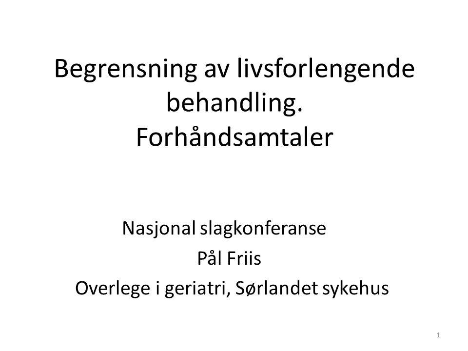 Begrensning av livsforlengende behandling. Forhåndsamtaler Nasjonal slagkonferanse Pål Friis Overlege i geriatri, Sørlandet sykehus 1