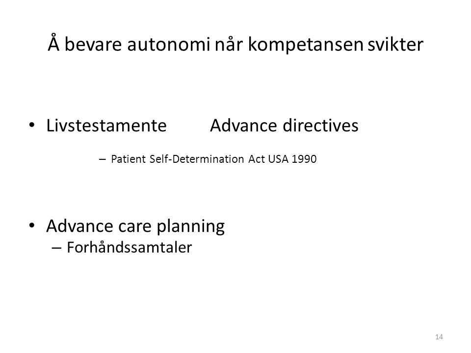 Å bevare autonomi når kompetansen svikter Livstestamente Advance directives – Patient Self-Determination Act USA 1990 Advance care planning – Forhåndssamtaler 14