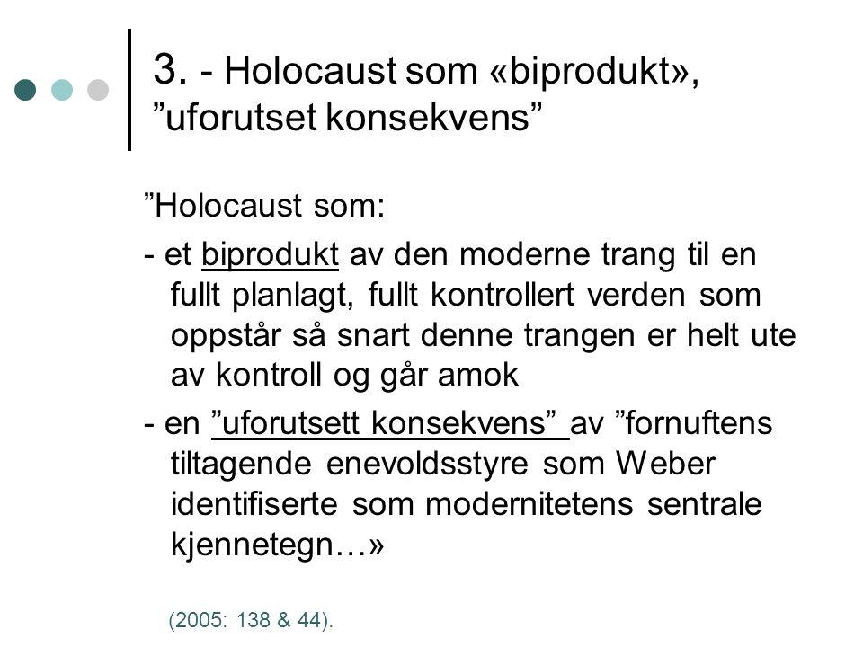 """3. - Holocaust som «biprodukt», """"uforutset konsekvens"""" """"Holocaust som: - et biprodukt av den moderne trang til en fullt planlagt, fullt kontrollert ve"""
