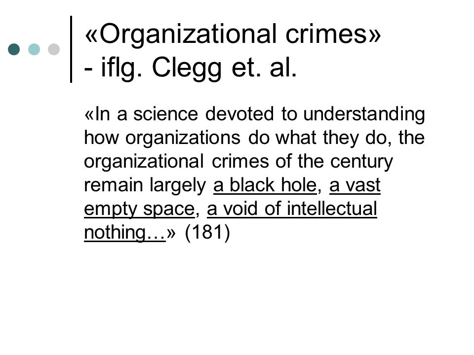 «Organizational crimes» - iflg. Clegg et. al. «In a science devoted to understanding how organizations do what they do, the organizational crimes of t