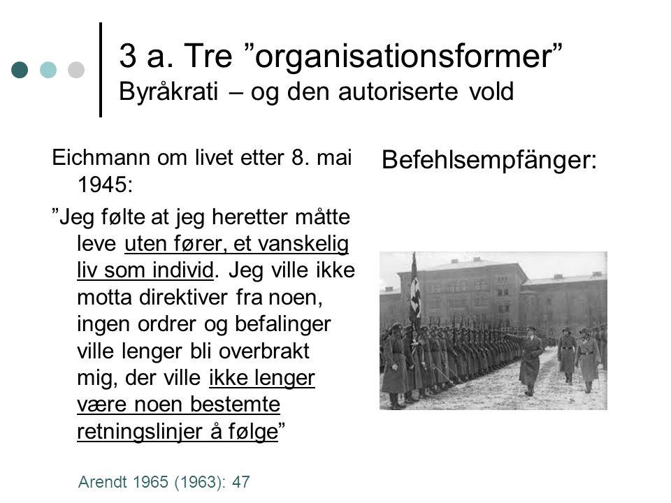 """3 a. Tre """"organisationsformer"""" Byråkrati – og den autoriserte vold Befehlsempfänger: Eichmann om livet etter 8. mai 1945: """"Jeg følte at jeg heretter m"""