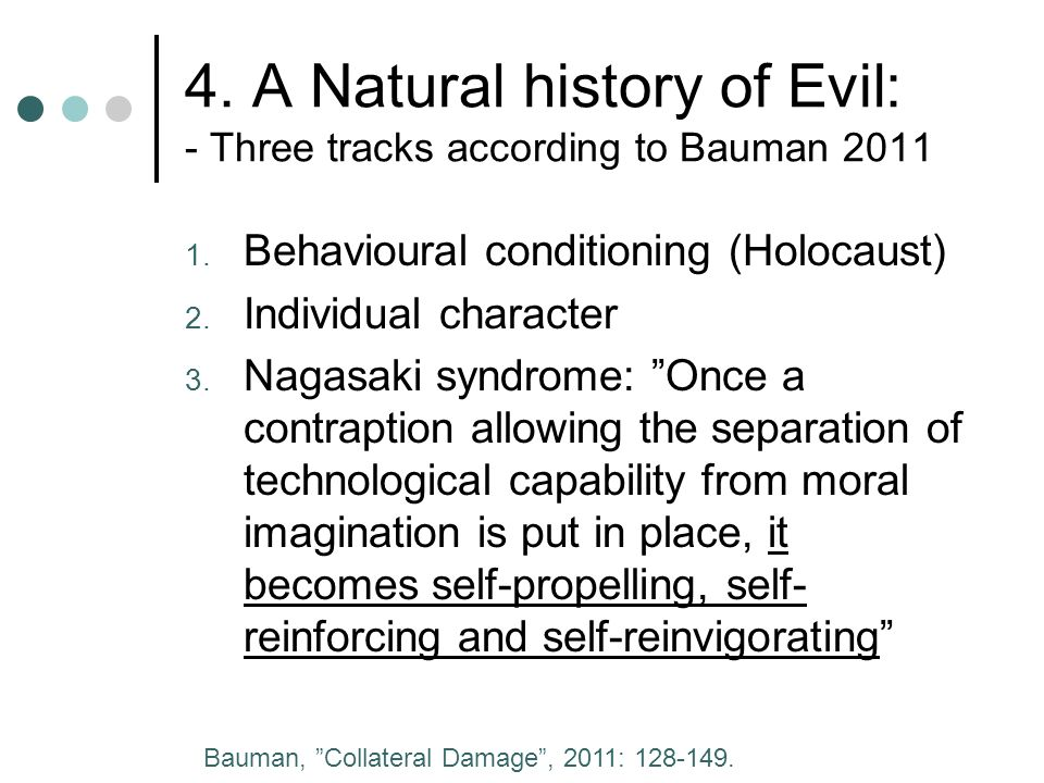 4. A Natural history of Evil: - Three tracks according to Bauman 2011 1. Behavioural conditioning (Holocaust) 2. Individual character 3. Nagasaki synd