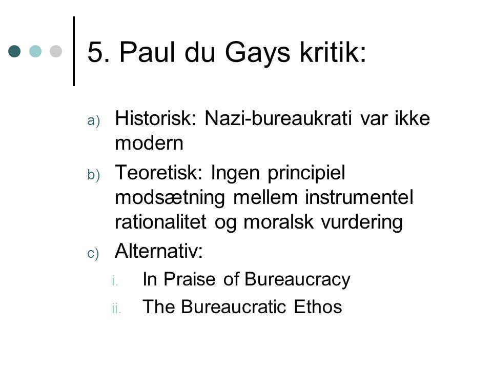 5. Paul du Gays kritik: a) Historisk: Nazi-bureaukrati var ikke modern b) Teoretisk: Ingen principiel modsætning mellem instrumentel rationalitet og m