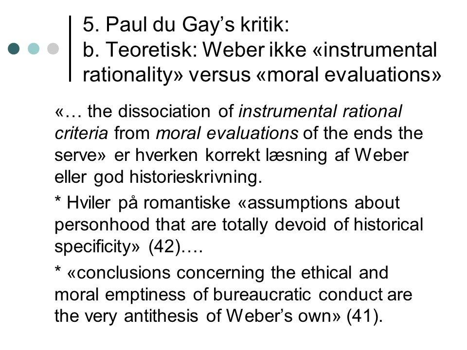 5. Paul du Gay's kritik: b. Teoretisk: Weber ikke «instrumental rationality» versus «moral evaluations» «… the dissociation of instrumental rational c