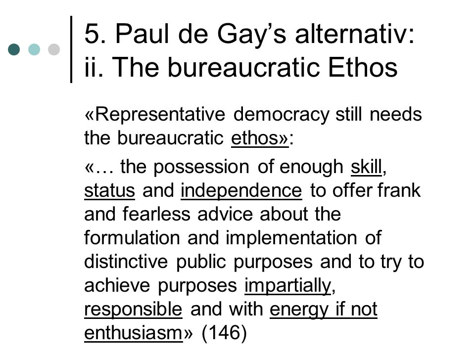 5. Paul de Gay's alternativ: ii. The bureaucratic Ethos «Representative democracy still needs the bureaucratic ethos»: «… the possession of enough ski