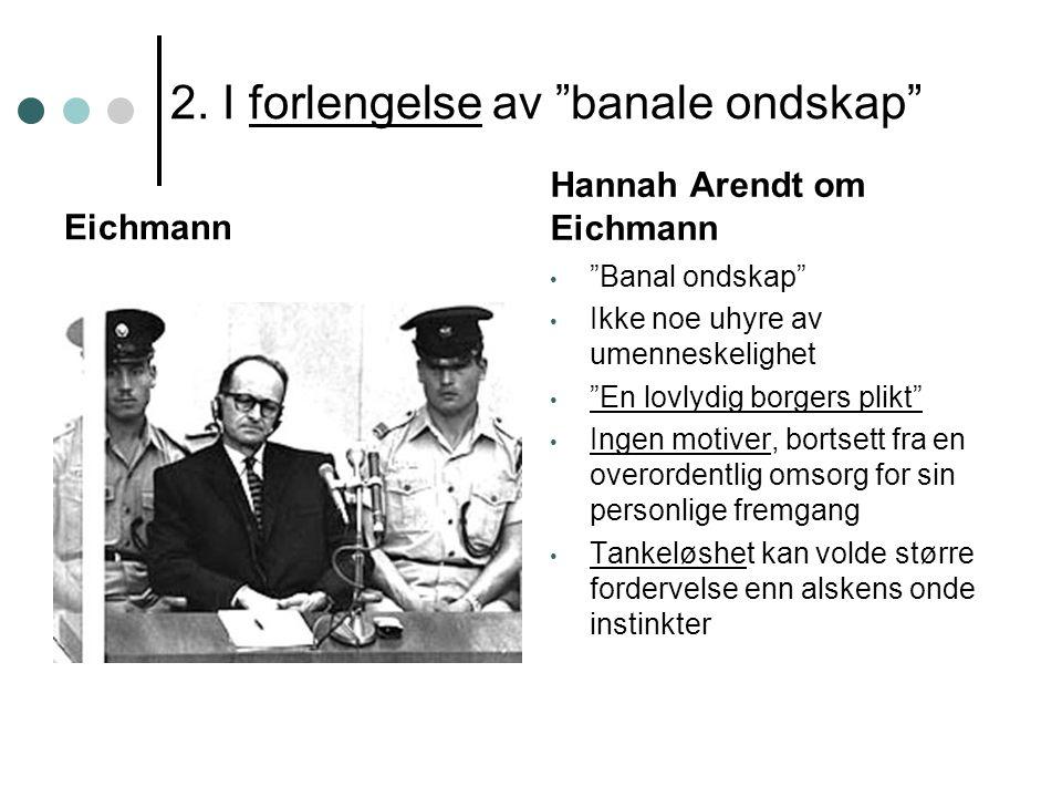 """2. I forlengelse av """"banale ondskap"""" Eichmann Hannah Arendt om Eichmann """"Banal ondskap"""" Ikke noe uhyre av umenneskelighet """"En lovlydig borgers plikt"""""""