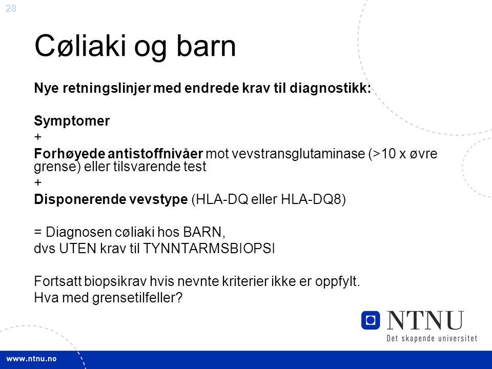 28 Cøliaki og barn Nye retningslinjer med endrede krav til diagnostikk: Symptomer + Forhøyede antistoffnivåer mot vevstransglutaminase (>10 x øvre grense) eller tilsvarende test + Disponerende vevstype (HLA-DQ eller HLA-DQ8) = Diagnosen cøliaki hos BARN, dvs UTEN krav til TYNNTARMSBIOPSI Fortsatt biopsikrav hvis nevnte kriterier ikke er oppfylt.
