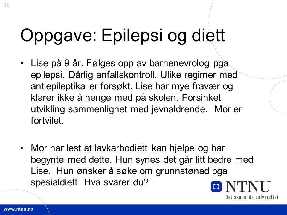 36 Oppgave: Epilepsi og diett Lise på 9 år. Følges opp av barnenevrolog pga epilepsi.