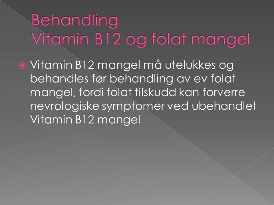  Vitamin B12 mangel må utelukkes og behandles før behandling av ev folat mangel, fordi folat tilskudd kan forverre nevrologiske symptomer ved ubehandlet Vitamin B12 mangel