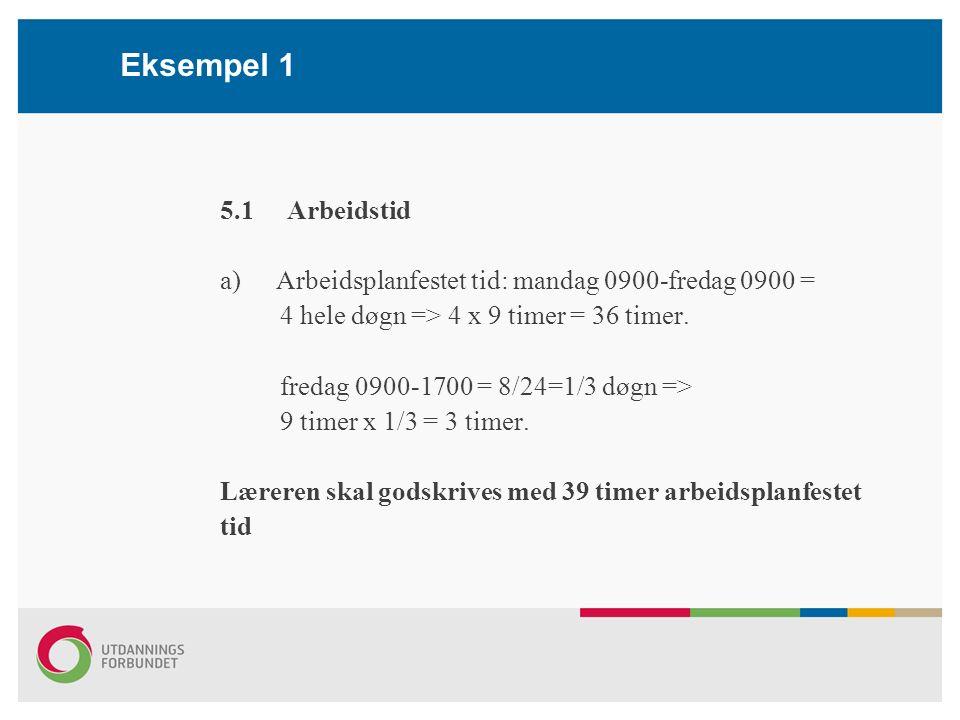 Eksempel 1 5.1 Arbeidstid a)Arbeidsplanfestet tid: mandag 0900-fredag 0900 = 4 hele døgn => 4 x 9 timer = 36 timer.