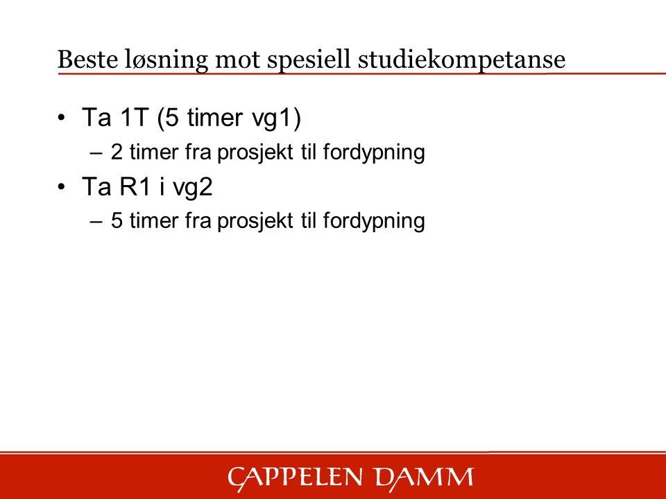 Beste løsning mot spesiell studiekompetanse Ta 1T (5 timer vg1) –2 timer fra prosjekt til fordypning Ta R1 i vg2 –5 timer fra prosjekt til fordypning