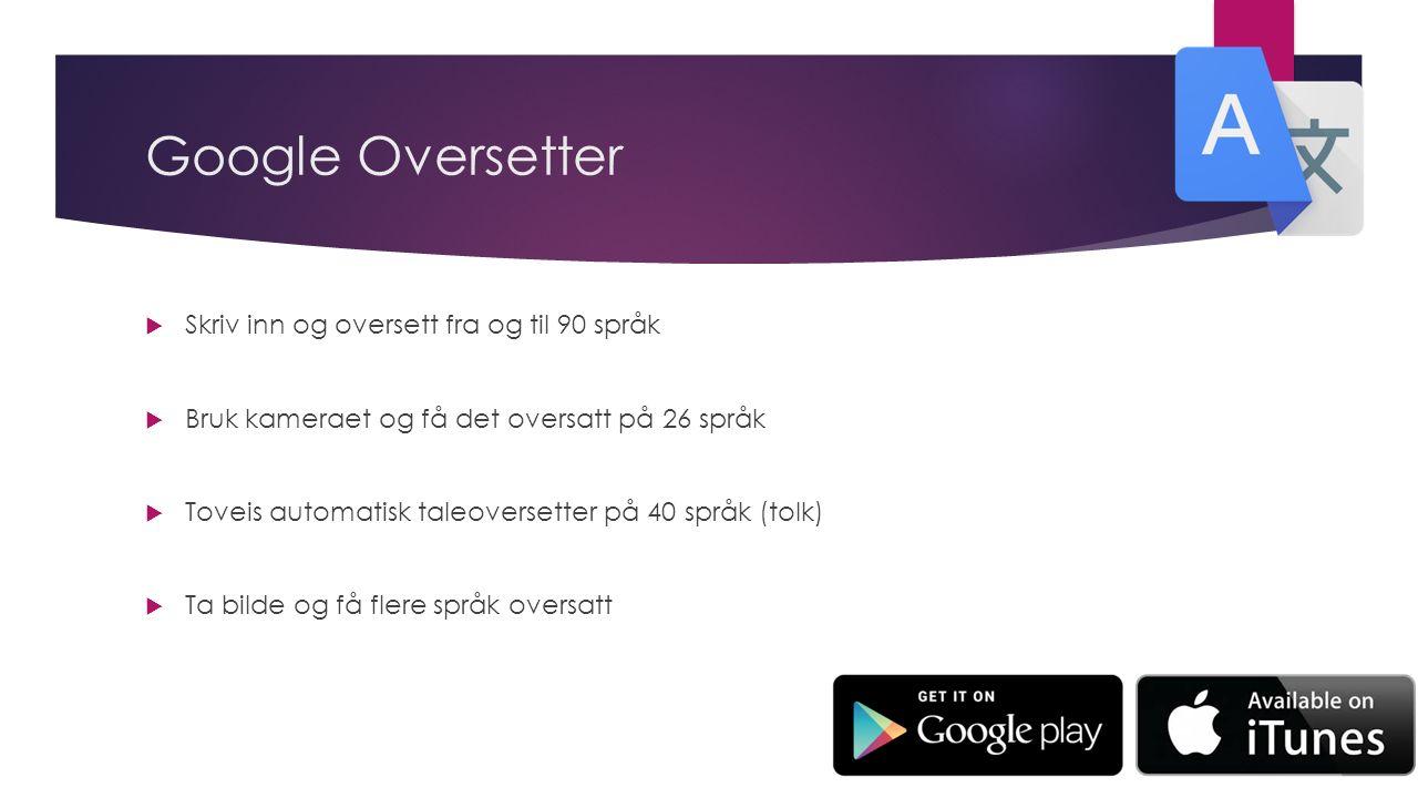 Google Oversetter  Skriv inn og oversett fra og til 90 språk  Bruk kameraet og få det oversatt på 26 språk  Toveis automatisk taleoversetter på 40 språk (tolk)  Ta bilde og få flere språk oversatt