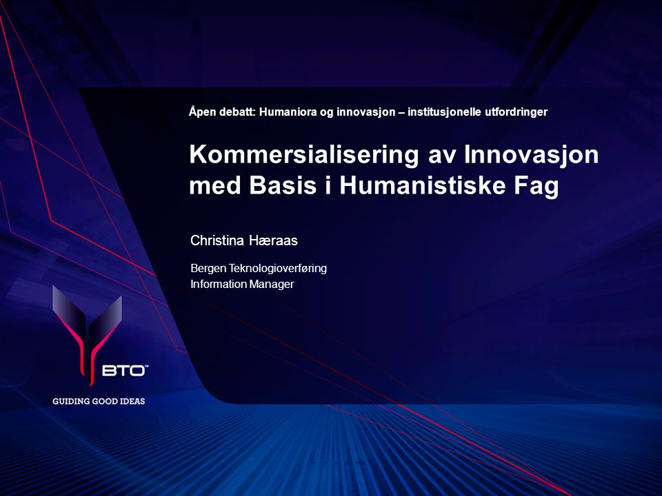 Åpen debatt: Humaniora og innovasjon – institusjonelle utfordringer Christina Hæraas Bergen Teknologioverføring Information Manager Kommersialisering av Innovasjon med Basis i Humanistiske Fag