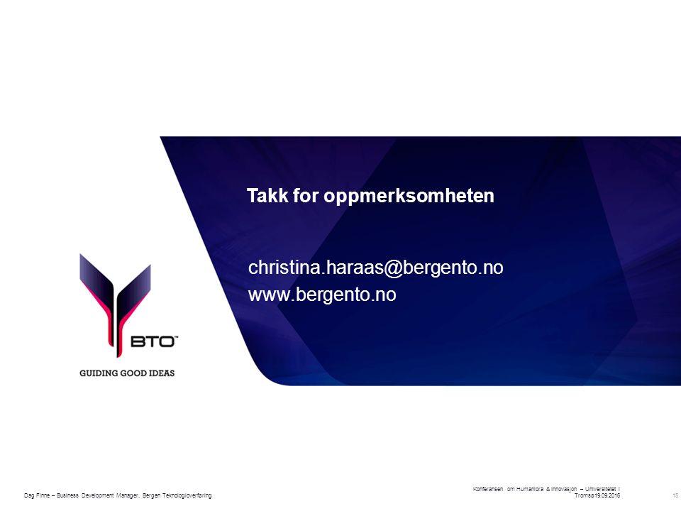 15 Takk for oppmerksomheten christina.haraas@bergento.no www.bergento.no Konferansen om Humaniora & Innovasjon – Universitetet i Tromsø19.09.2016 Dag Finne – Business Development Manager, Bergen Teknologioverføring