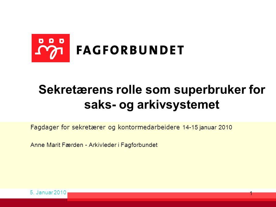 1 Sekretærens rolle som superbruker for saks- og arkivsystemet Fagdager for sekretærer og kontormedarbeidere 14-15 januar 2010 Anne Marit Færden - Arkivleder i Fagforbundet 5.