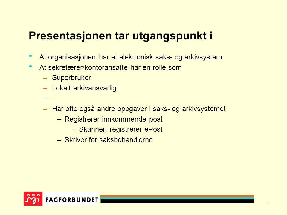 3 Presentasjonen tar utgangspunkt i At organisasjonen har et elektronisk saks- og arkivsystem At sekretærer/kontoransatte har en rolle som –Superbruker –Lokalt arkivansvarlig ------ –Har ofte også andre oppgaver i saks- og arkivsystemet –Registrerer innkommende post –Skanner, registrerer ePost –Skriver for saksbehandlerne