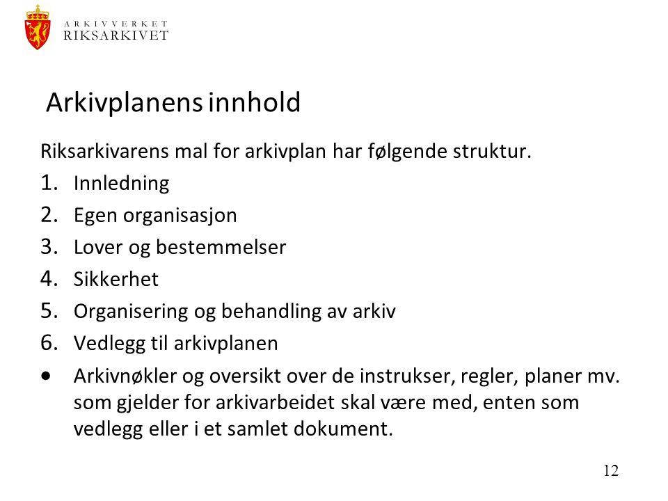 12 Arkivplanens innhold Riksarkivarens mal for arkivplan har følgende struktur. 1. Innledning 2. Egen organisasjon 3. Lover og bestemmelser 4. Sikkerh